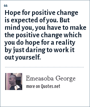 Emeasoba George: Hope for positive change is expected of you. But mind you, you have to make the positive change which you do hope for a reality by just daring to work it out yourself.
