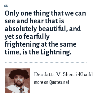 Deodatta V. Shenai-Khatkhate: Only one thing that we can see and hear that is absolutely beautiful, and yet so fearfully frightening at the same time, is the Lightning.