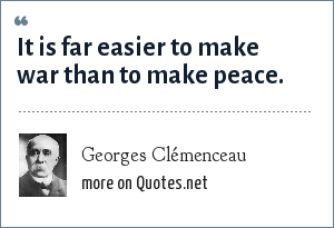 Georges Clémenceau: It is far easier to make war than to make peace.