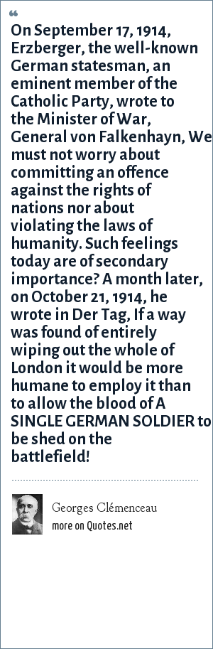 Georges Clémenceau: On September 17, 1914, Erzberger, the well-known German statesman, an eminent member of the Catholic Party, wrote to the Minister of War, General von Falkenhayn, We must not worry about committing an offence against the rights of nations nor about violating the laws of humanity. Such feelings today are of secondary importance? A month later, on October 21, 1914, he wrote in Der Tag, If a way was found of entirely wiping out the whole of London it would be more humane to employ it than to allow the blood of A SINGLE GERMAN SOLDIER to be shed on the battlefield!