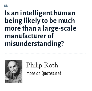 Philip Roth: Is an intelligent human being likely to be much more than a large-scale manufacturer of misunderstanding?