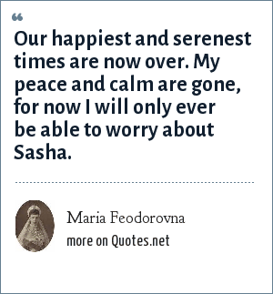Maria Feodorovna: Our happiest and serenest times are now over. My peace and calm are gone, for now I will only ever be able to worry about Sasha.