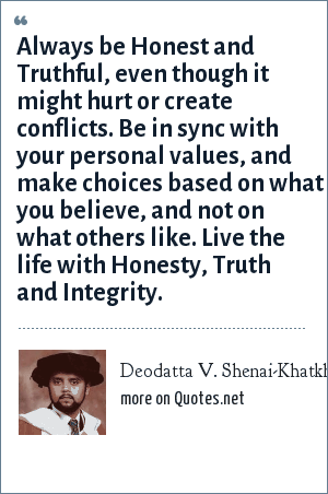 Deodatta V. Shenai-Khatkhate: Always be Honest and Truthful, even though it might hurt or create conflicts. Be in sync with your personal values, and make choices based on what you believe, and not on what others like. Live the life with Honesty, Truth and Integrity.
