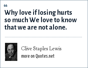 Clive Staples Lewis: Why love if losing hurts so much We love to know that we are not alone.