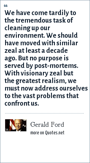 Gerald Ford: We have come tardily to the tremendous task of cleaning up our environment. We should have moved with similar zeal at least a decade ago. But no purpose is served by post-mortems. With visionary zeal but the greatest realism, we must now address ourselves to the vast problems that confront us.
