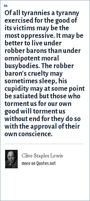 Clive Staples Lewis: Of all tyrannies a tyranny exercised for the good of its victims may be the most oppressive. It may be better to live under robber barons than under omnipotent moral busybodies. The robber baron's cruelty may sometimes sleep, his cupidity may at some point be satiated but those who torment us for our own good will torment us without end for they do so with the approval of their own conscience.