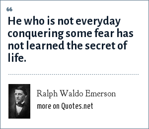 Ralph Waldo Emerson: He who is not everyday conquering some fear has not learned the secret of life.