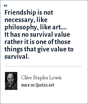 Clive Staples Lewis: Friendship is not necessary, like philosophy, like art.... It has no survival value rather it is one of those things that give value to survival.