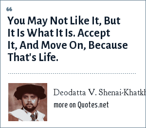 Deodatta V. Shenai-Khatkhate: You May Not Like It, But It Is What It Is. Accept It, And Move On, Because That's Life.