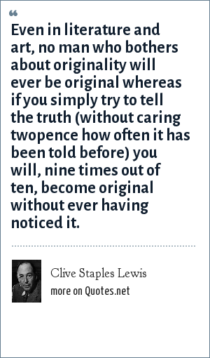 Clive Staples Lewis: Even in literature and art, no man who bothers about originality will ever be original whereas if you simply try to tell the truth (without caring twopence how often it has been told before) you will, nine times out of ten, become original without ever having noticed it.