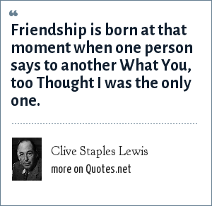 Clive Staples Lewis: Friendship is born at that moment when one person says to another What You, too Thought I was the only one.