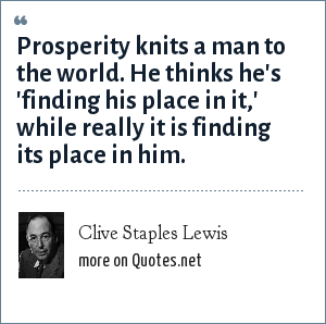 Clive Staples Lewis: Prosperity knits a man to the world. He thinks he's 'finding his place in it,' while really it is finding its place in him.