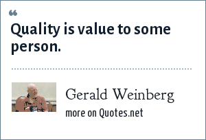 Gerald Weinberg: Quality is value to some person.