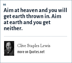 Clive Staples Lewis: Aim at heaven and you will get earth thrown in. Aim at earth and you get neither.
