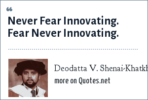 Deodatta V. Shenai-Khatkhate: Never Fear Innovating. Fear Never Innovating.
