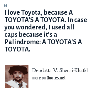 Deodatta V. Shenai-Khatkhate: I love Toyota, because A TOYOTA'S A TOYOTA. In case you wondered, I used all caps because it's a Palindrome: A TOYOTA'S A TOYOTA.