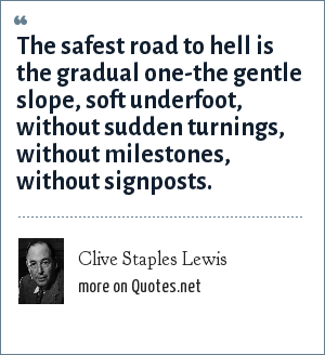 Clive Staples Lewis: The safest road to hell is the gradual one-the gentle slope, soft underfoot, without sudden turnings, without milestones, without signposts.