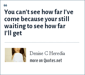Denise C Heredia: You can't see how far I've come because your still waiting to see how far I'll get