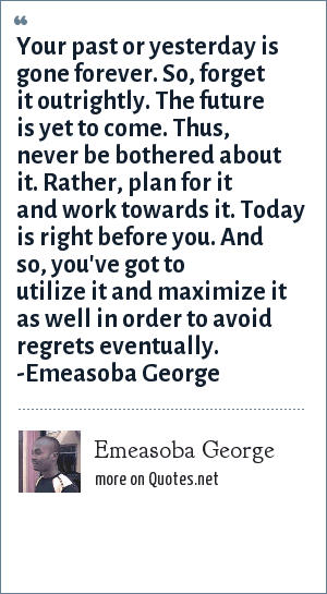 Emeasoba George: Your past or yesterday is gone  forever. So, forget it outrightly. Your tomorrow or future is yet to come. Thus, never be bothered about it. Rather, plan and work for it. Today or the present time is right before you. And so, you've got to utilize and maximize it in order to avoid regrets eventually.
