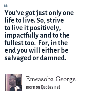Emeasoba George: You've got just only one life to live. So, strive to live it positively, impactfully and to the fullest too.  For, in the end you will either be salvaged or damned.