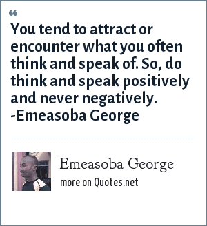 Emeasoba George: You tend to attract or encounter  what you often do think or speak of. So, think and speak positively and never negatively.