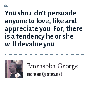 Emeasoba George: You shouldn't persuade anyone to love, like and appreciate you. For, there is a tendency he or she will devalue you.