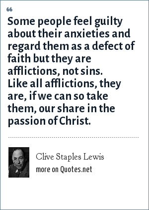 Clive Staples Lewis: Some people feel guilty about their anxieties and regard them as a defect of faith but they are afflictions, not sins. Like all afflictions, they are, if we can so take them, our share in the passion of Christ.