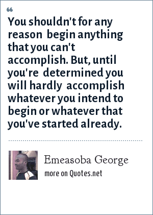 Emeasoba George: You shouldn't for any reason  begin anything that you can't  accomplish. But, until you're  determined you will hardly  accomplish whatever you intend to begin or whatever that you've started already.