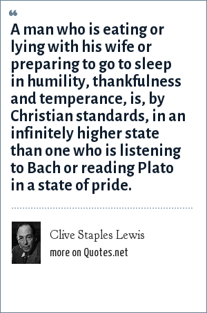 Clive Staples Lewis: A man who is eating or lying with his wife or preparing to go to sleep in humility, thankfulness and temperance, is, by Christian standards, in an infinitely higher state than one who is listening to Bach or reading Plato in a state of pride.