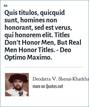 Deodatta V. Shenai-Khatkhate: Quis titulos, quicquid sunt, homines non honorant, sed est verus, qui honorem elit. Titles Don't Honor Men, But Real Men Honor Titles. - Deo Optimo Maximo.