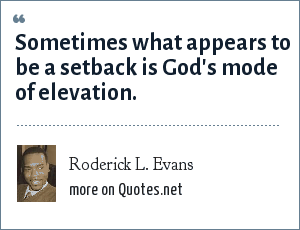 Roderick L. Evans: Sometimes what appears to be a setback is God's mode of elevation.