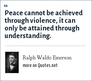 Ralph Waldo Emerson: Peace cannot be achieved through violence, it can only be attained through understanding.