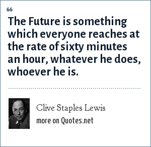 Clive Staples Lewis: The Future is something which everyone reaches at the rate of sixty minutes an hour, whatever he does, whoever he is.