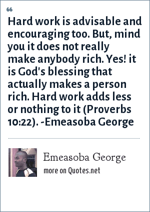 Emeasoba George: Hard work is advisable and encouraging too. But, mind you it doesn't really make anybody rich. Yes! it's God's blessing that actually makes a person rich. Hard work adds less or nothing to it (Proverbs 10 : 22).