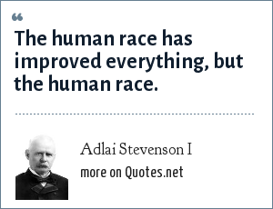 Adlai Stevenson I The Human Race Has Improved Everything But The