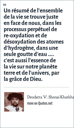 Deodatta V. Shenai-Khatkhate: Un résumé de l'ensemble de la vie se trouve juste en face de nous, dans les processus perpétuel de re-oxydation et de désoxydation des atomes d'hydrogène, dans une seule goutte d'eau .... c'est aussi l'essence de la vie sur notre planète terre et de l'univers, par la grâce de Dieu.