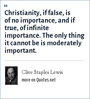 Clive Staples Lewis: Christianity, if false, is of no importance, and if true, of infinite importance. The only thing it cannot be is moderately important.