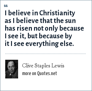 Clive Staples Lewis: I believe in Christianity as I believe that the sun has risen not only because I see it, but because by it I see everything else.