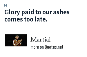 Martial: Glory paid to our ashes comes too late.