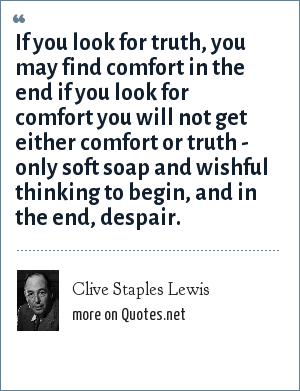 Clive Staples Lewis: If you look for truth, you may find comfort in the end if you look for comfort you will not get either comfort or truth - only soft soap and wishful thinking to begin, and in the end, despair.
