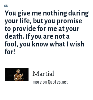 Martial: You give me nothing during your life, but you promise to provide for me at your death. If you are not a fool, you know what I wish for!