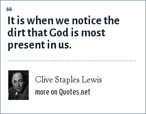 Clive Staples Lewis: It is when we notice the dirt that God is most present in us.