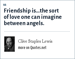Clive Staples Lewis: Friendship is...the sort of love one can imagine between angels.
