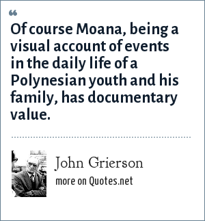 John Grierson: Of course Moana, being a visual account of events in the daily life of a Polynesian youth and his family, has documentary value.