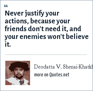 Deodatta V. Shenai-Khatkhate: Never justify your actions, because your friends don't need it, and your enemies won't believe it.