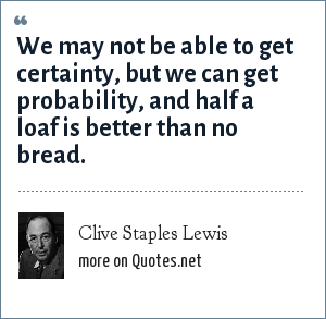 Clive Staples Lewis: We may not be able to get certainty, but we can get probability, and half a loaf is better than no bread.