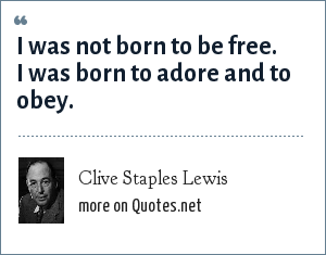 Clive Staples Lewis: I was not born to be free. I was born to adore and to obey.
