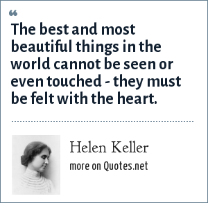 Helen Keller: The best and most beautiful things in the world cannot be seen or even touched - they must be felt with the heart.
