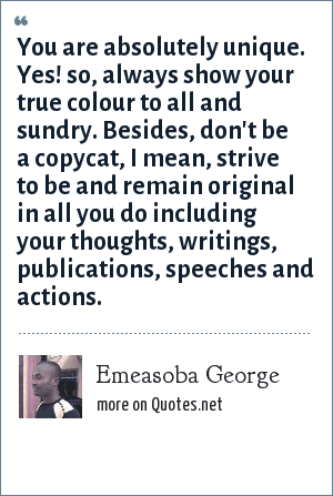 Emeasoba George: You are absolutely unique. Yes! so, always show your true colour to all and sundry. Besides, don't be a copycat, I mean, strive to be and remain original in all you do including your thoughts, writings, publications, speeches and actions.