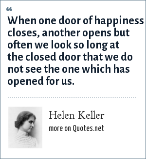 Helen Keller: When one door of happiness closes, another opens but often we look so long at the closed door that we do not see the one which has opened for us.